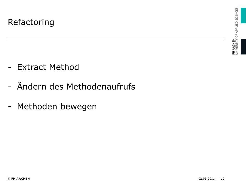 Refactoring -Extract Method -Ändern des Methodenaufrufs -Methoden bewegen 02.03.2011 |12© FH AACHEN