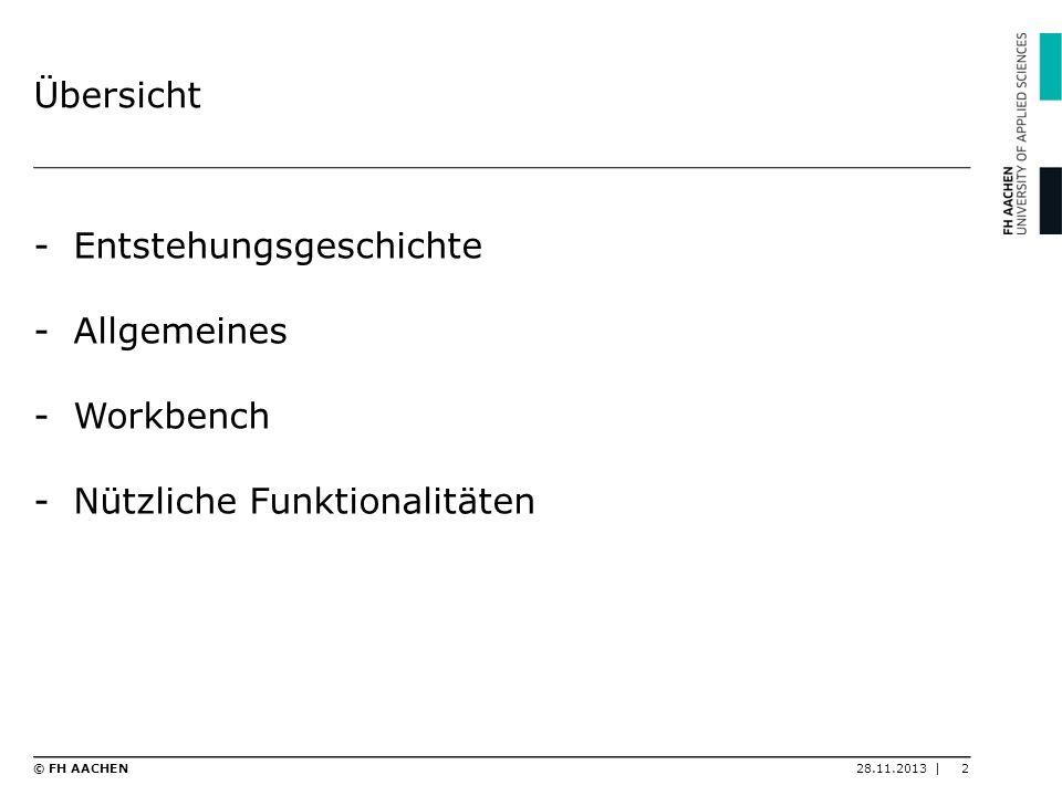 Übersicht -Entstehungsgeschichte -Allgemeines -Workbench -Nützliche Funktionalitäten 28.11.2013 |2© FH AACHEN
