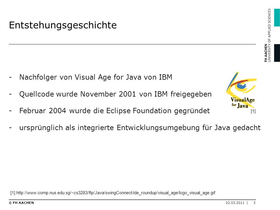 Allgemeines -plattformunabhängige Entwicklungsumgebung -wird wegen seiner Erweiterbarkeit für viele weitere Entwicklungsaufgaben eingesetzt -Eclispe SDK umfasst -Eclipse Plattform -Java Development Tools(JDK) zur Java Entwicklung -Plug-in Development Environment (PDE) 02.03.2011 |4© FH AACHEN [2] http://wiki.eclipse.org/skins/eclipsenova/eclipse.png [2]