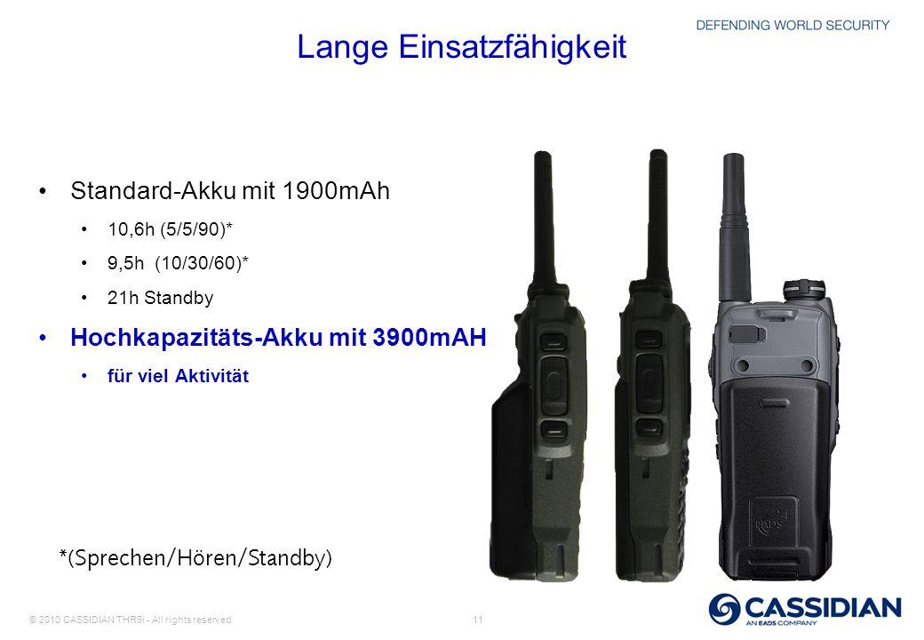 © 2010 CASSIDIAN THR9i - All rights reserved 11 Lange Einsatzfähigkeit Standard-Akku mit 1900mAh 10,6h (5/5/90)* 9,5h (10/30/60)* 21h Standby Hochkapa