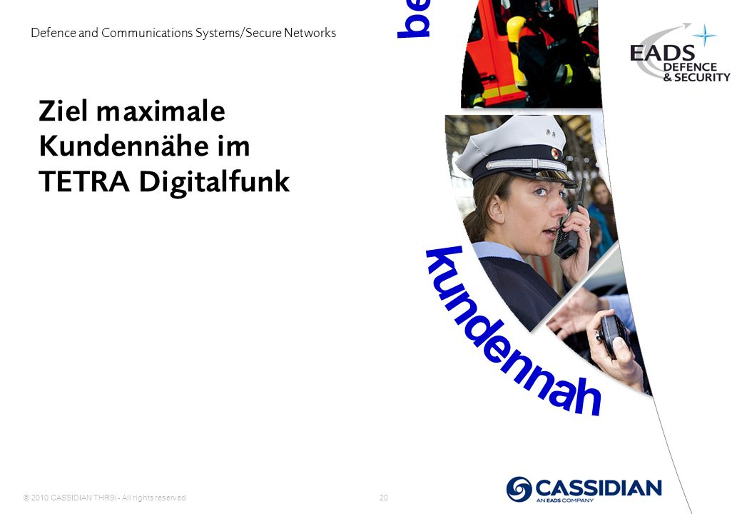© 2010 CASSIDIAN THR9i - All rights reserved 20 Ziel maximale Kundennähe im TETRA Digitalfunk Defence and Communications Systems/Secure Networks