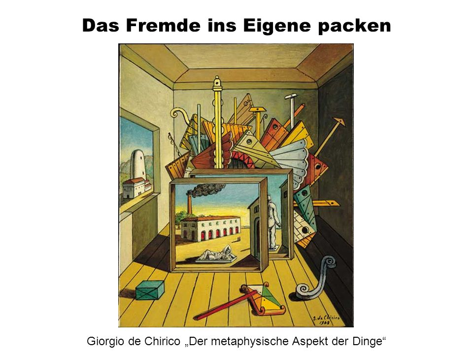 Das Fremde ins Eigene packen Giorgio de Chirico Der metaphysische Aspekt der Dinge