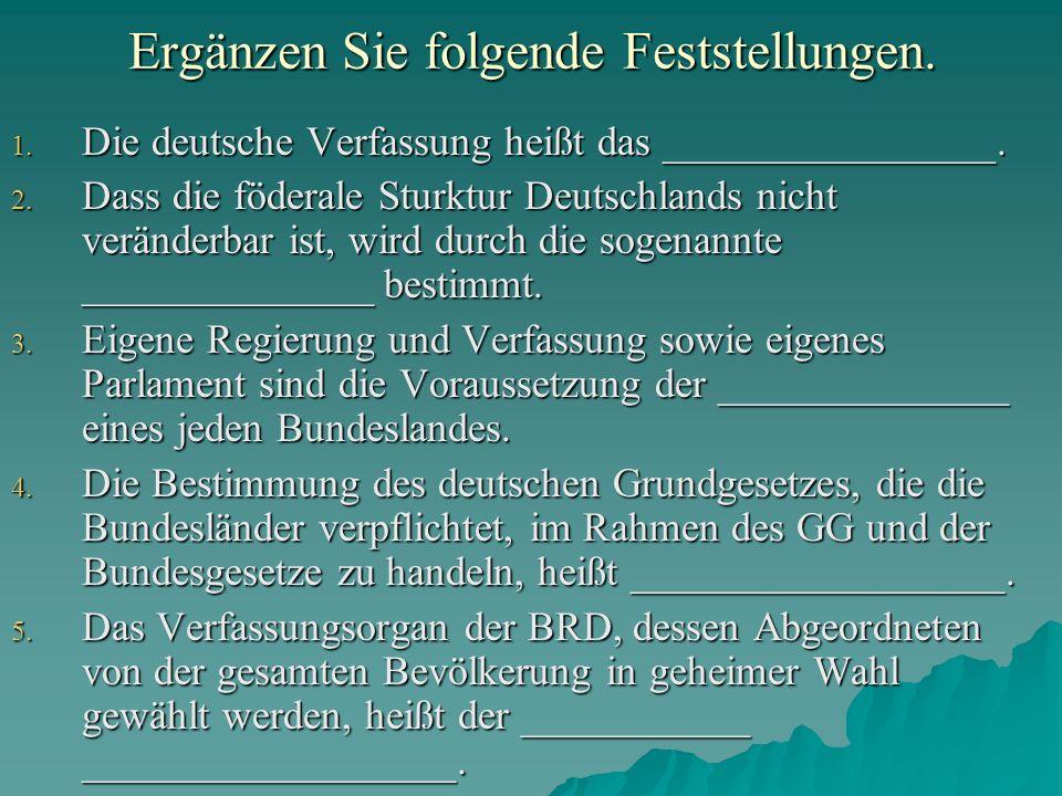 Ergänzen Sie folgende Feststellungen. 1. Die deutsche Verfassung heißt das ________________. 2. Dass die föderale Sturktur Deutschlands nicht veränder