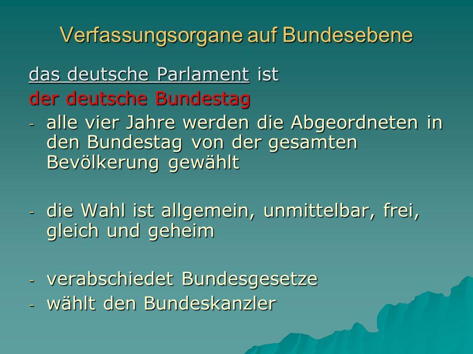 Verfassungsorgane auf Bundesebene das deutsche Parlament ist der deutsche Bundestag - alle vier Jahre werden die Abgeordneten in den Bundestag von der