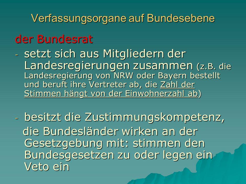 Verfassungsorgane auf Bundesebene der Bundesrat - setzt sich aus Mitgliedern der Landesregierungen zusammen (z.B. die Landesregierung von NRW oder Bay