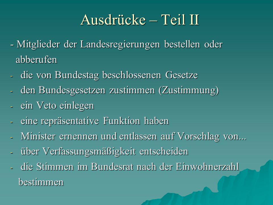 Ausdrücke – Teil II - Mitglieder der Landesregierungen bestellen oder abberufen abberufen - die von Bundestag beschlossenen Gesetze - den Bundesgesetz
