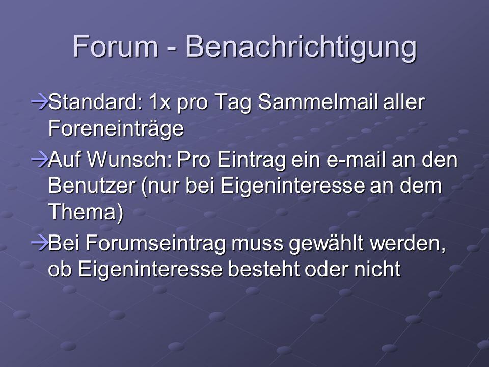 Forum - Benachrichtigung Standard: 1x pro Tag Sammelmail aller Foreneinträge Standard: 1x pro Tag Sammelmail aller Foreneinträge Auf Wunsch: Pro Eintrag ein e-mail an den Benutzer (nur bei Eigeninteresse an dem Thema) Auf Wunsch: Pro Eintrag ein e-mail an den Benutzer (nur bei Eigeninteresse an dem Thema) Bei Forumseintrag muss gewählt werden, ob Eigeninteresse besteht oder nicht Bei Forumseintrag muss gewählt werden, ob Eigeninteresse besteht oder nicht