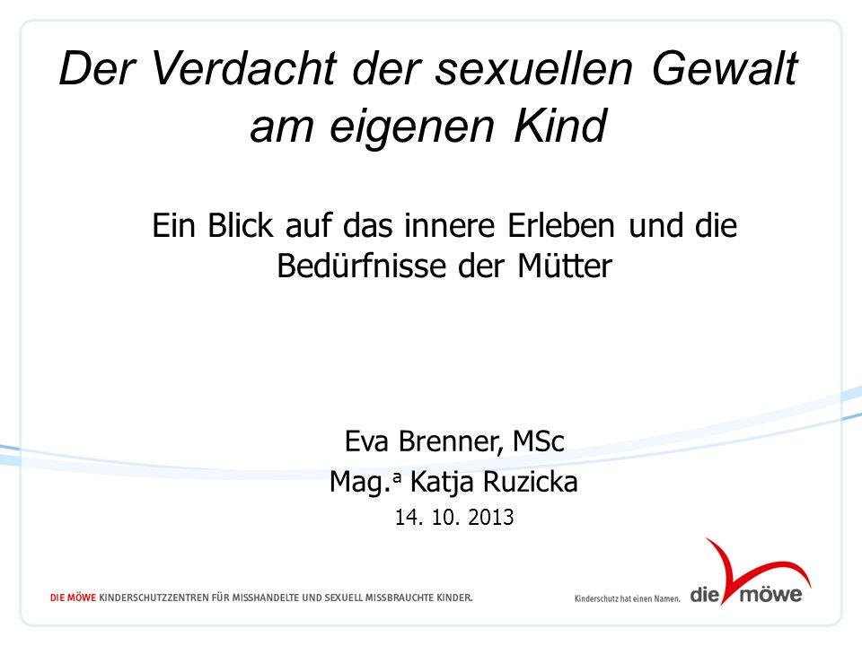 Ein Blick auf das innere Erleben und die Bedürfnisse der Mütter Eva Brenner, MSc Mag. a Katja Ruzicka 14. 10. 2013 Der Verdacht der sexuellen Gewalt a