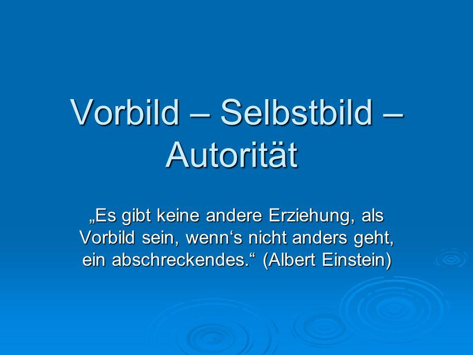 Vorbild – Selbstbild – Autorität Es gibt keine andere Erziehung, als Vorbild sein, wenns nicht anders geht, ein abschreckendes. (Albert Einstein)