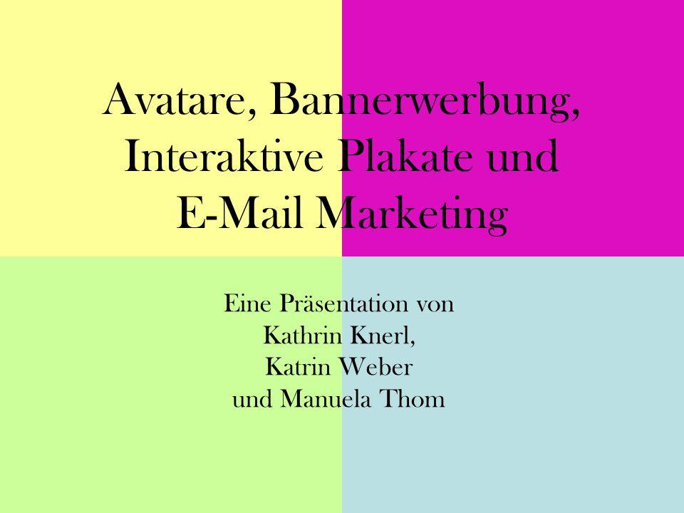Avatare, Bannerwerbung, Interaktive Plakate und E-Mail Marketing Eine Präsentation von Kathrin Knerl, Katrin Weber und Manuela Thom