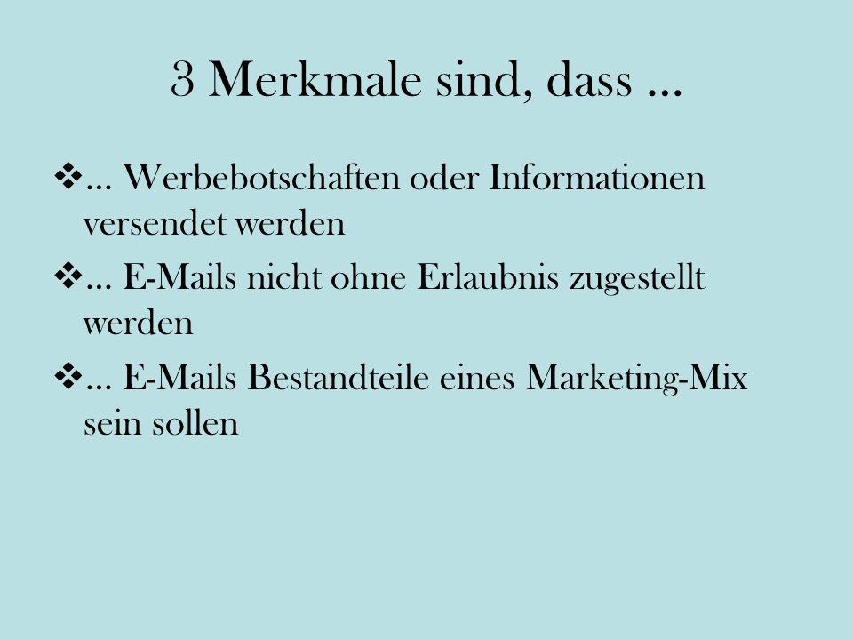 3 Merkmale sind, dass … … Werbebotschaften oder Informationen versendet werden … E-Mails nicht ohne Erlaubnis zugestellt werden … E-Mails Bestandteile eines Marketing-Mix sein sollen