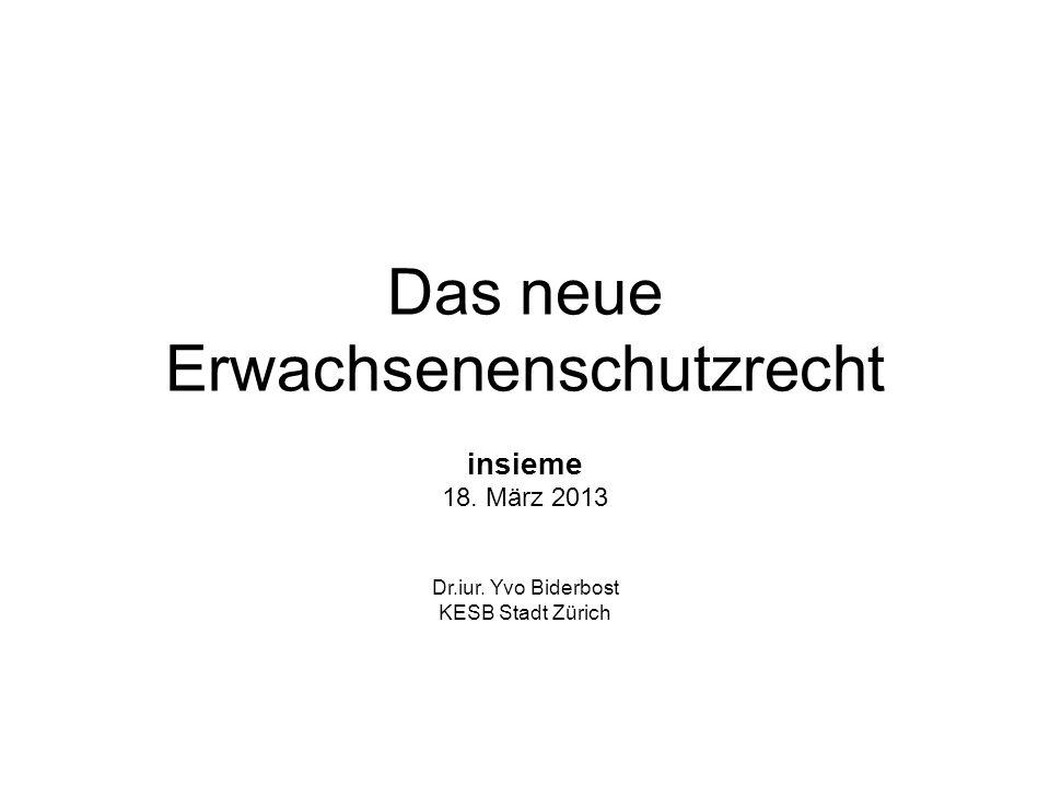 Das neue Erwachsenenschutzrecht insieme 18. März 2013 Dr.iur. Yvo Biderbost KESB Stadt Zürich