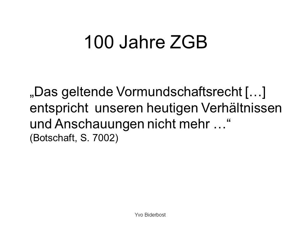 100 Jahre ZGB Das geltende Vormundschaftsrecht […] entspricht unseren heutigen Verhältnissen und Anschauungen nicht mehr … (Botschaft, S. 7002) Yvo Bi