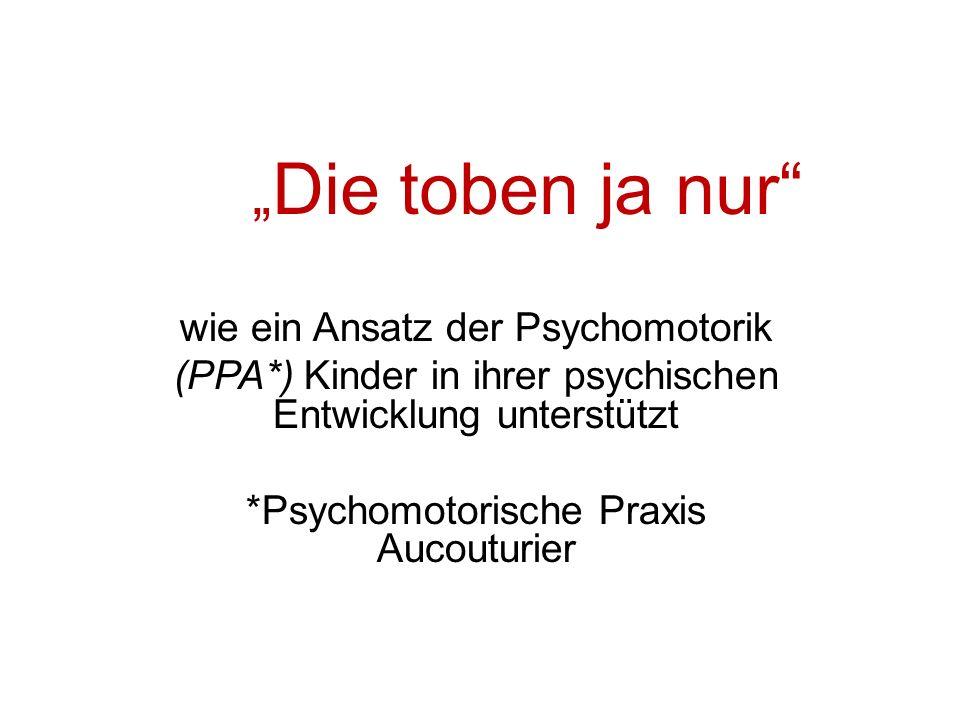 Die toben ja nur wie ein Ansatz der Psychomotorik (PPA*) Kinder in ihrer psychischen Entwicklung unterstützt *Psychomotorische Praxis Aucouturier