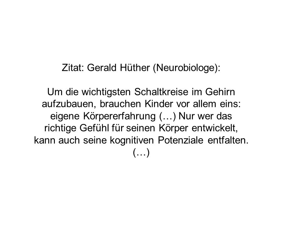 Zitat: Gerald Hüther (Neurobiologe): Um die wichtigsten Schaltkreise im Gehirn aufzubauen, brauchen Kinder vor allem eins: eigene Körpererfahrung (…)