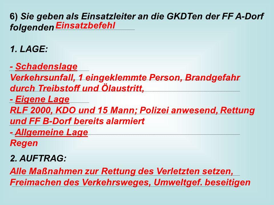6) Sie geben als Einsatzleiter an die GKDTen der FF A-Dorf folgenden 1. LAGE: 2. AUFTRAG: Einsatzbefehl - Schadenslage Verkehrsunfall, 1 eingeklemmte