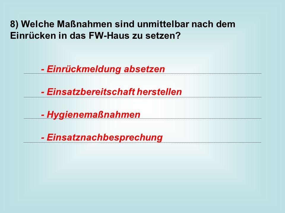 8) Welche Maßnahmen sind unmittelbar nach dem Einrücken in das FW-Haus zu setzen? - Einrückmeldung absetzen - Einsatzbereitschaft herstellen - Hygiene