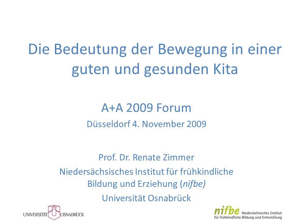 Die Bedeutung der Bewegung in einer guten und gesunden Kita A+A 2009 Forum Düsseldorf 4. November 2009 Prof. Dr. Renate Zimmer Niedersächsisches Insti