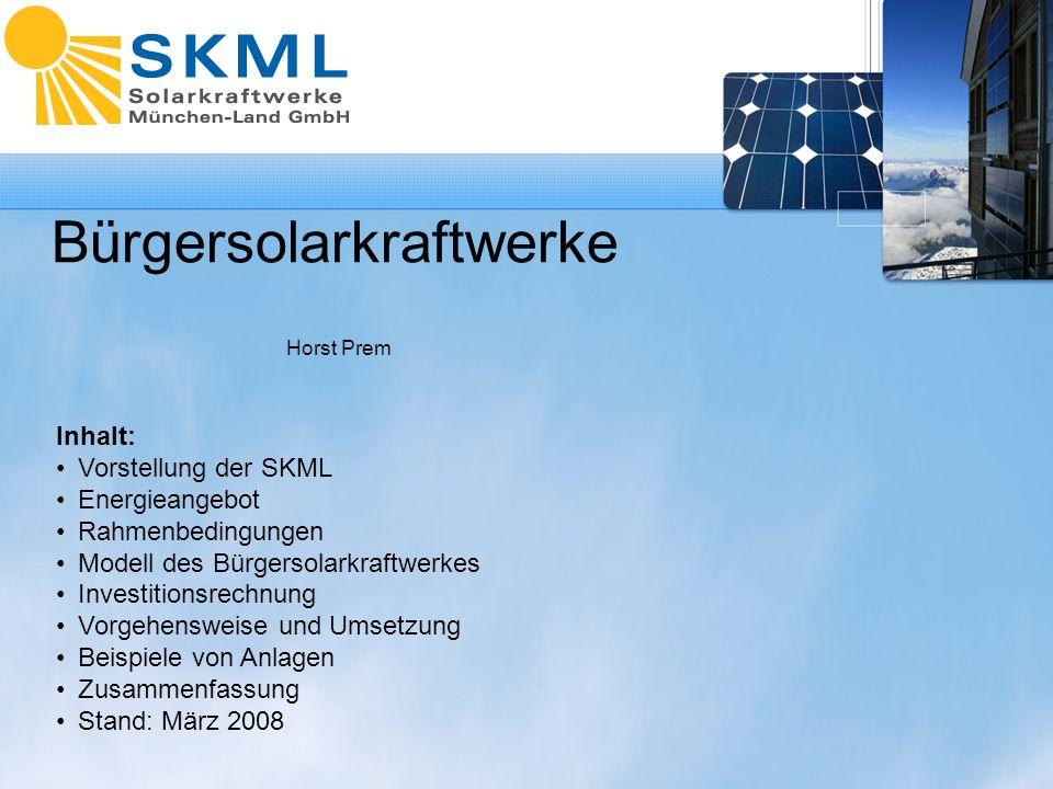 Bürgersolarkraftwerke Horst Prem Inhalt: Vorstellung der SKML Energieangebot Rahmenbedingungen Modell des Bürgersolarkraftwerkes Investitionsrechnung Vorgehensweise und Umsetzung Beispiele von Anlagen Zusammenfassung Stand: März 2008