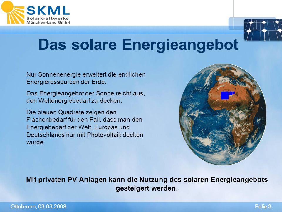 Folie 3Ottobrunn, 03.03.2008 Das solare Energieangebot Nur Sonnenenergie erweitert die endlichen Energieressourcen der Erde. Das Energieangebot der So