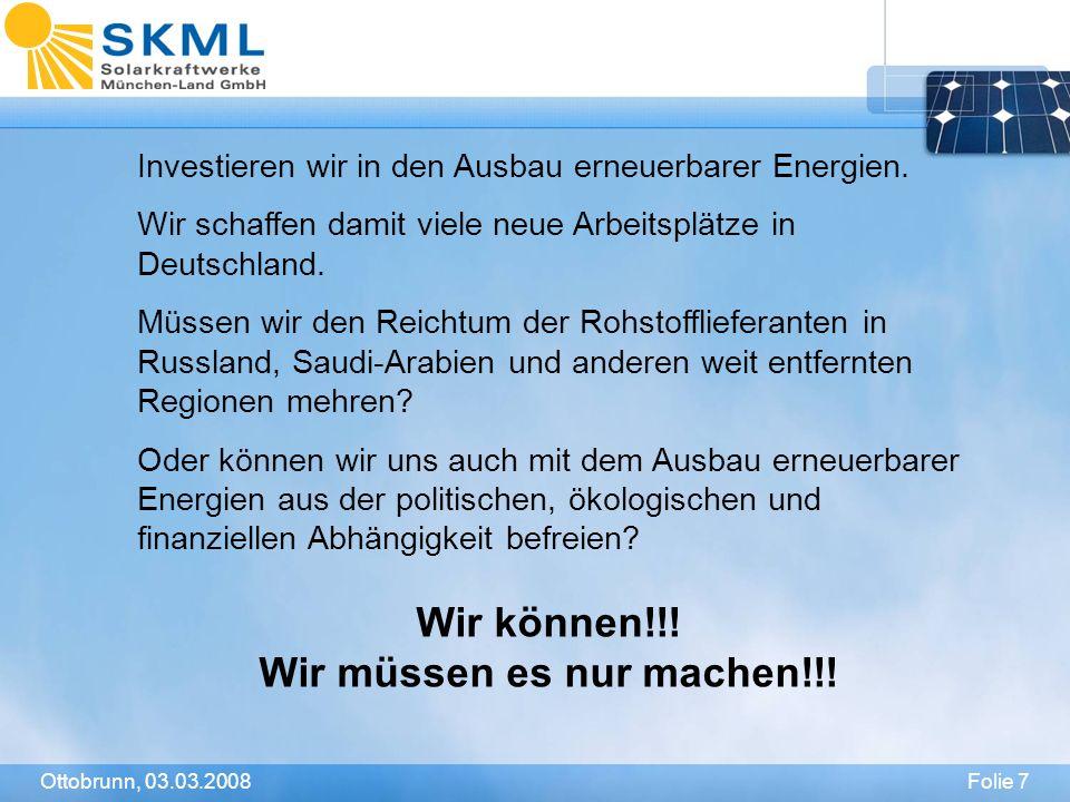 Folie 7Ottobrunn, 03.03.2008 Investieren wir in den Ausbau erneuerbarer Energien. Wir schaffen damit viele neue Arbeitsplätze in Deutschland. Müssen w