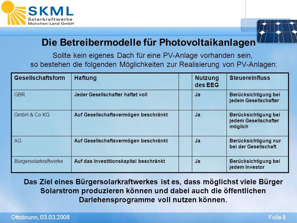 Folie 8Ottobrunn, 03.03.2008 Die Betreibermodelle für Photovoltaikanlagen GesellschaftsformHaftungNutzung des EEG Steuereinfluss GBRJeder Gesellschaft