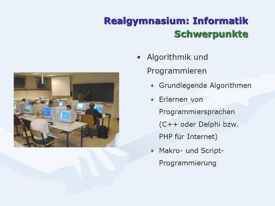 Realgymnasium: Informatik Schwerpunkte Algorithmik und Programmieren Grundlegende Algorithmen Erlernen von Programmiersprachen (C++ oder Delphi bzw. P