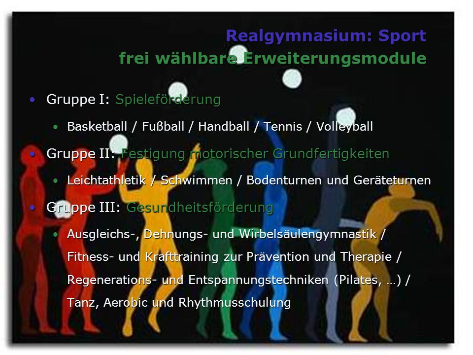 Realgymnasium: Sport frei wählbare Erweiterungsmodule Gruppe I: SpieleförderungGruppe I: Spieleförderung Basketball / Fußball / Handball / Tennis / Vo