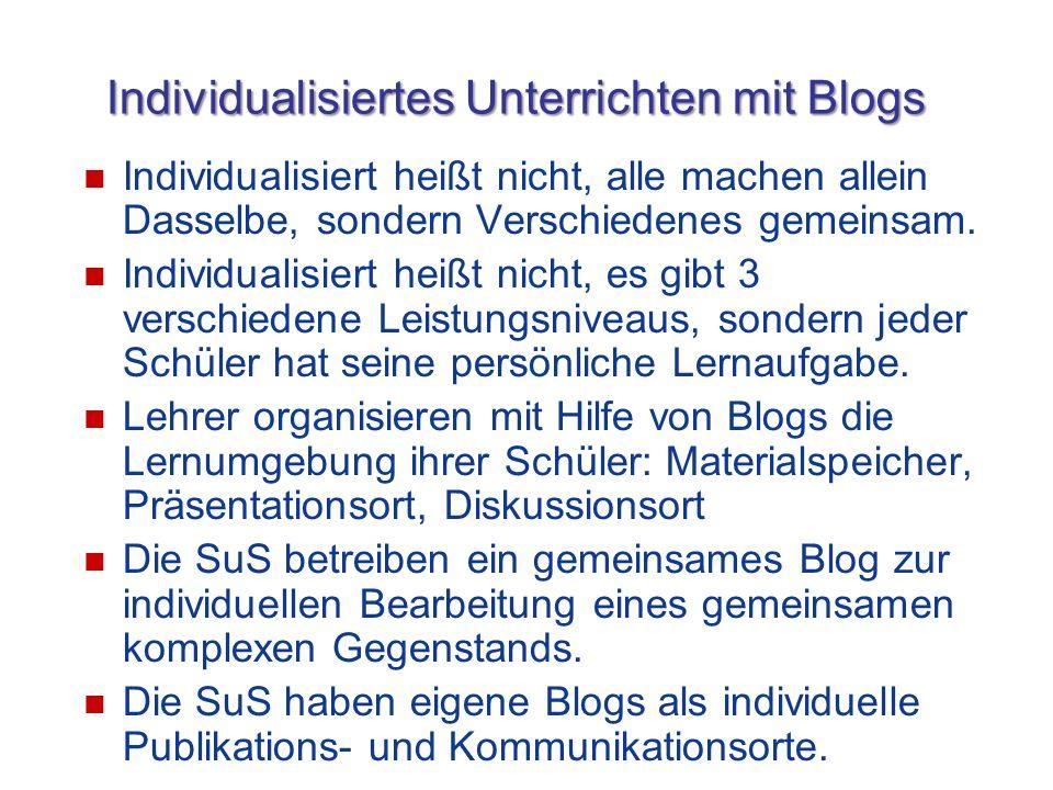 Individualisiertes Unterrichten mit Blogs Individualisiert heißt nicht, alle machen allein Dasselbe, sondern Verschiedenes gemeinsam. Individualisiert
