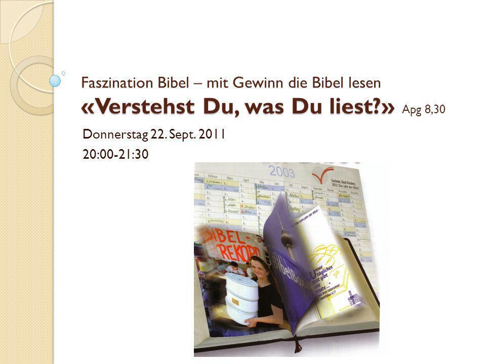 «Verstehst Du, was Du liest?» Faszination Bibel – mit Gewinn die Bibel lesen «Verstehst Du, was Du liest?» Apg 8,30 Donnerstag 22. Sept. 2011 20:00-21