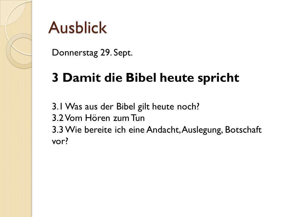 Ausblick Donnerstag 29. Sept. 3 Damit die Bibel heute spricht 3.1 Was aus der Bibel gilt heute noch? 3.2 Vom Hören zum Tun 3.3 Wie bereite ich eine An