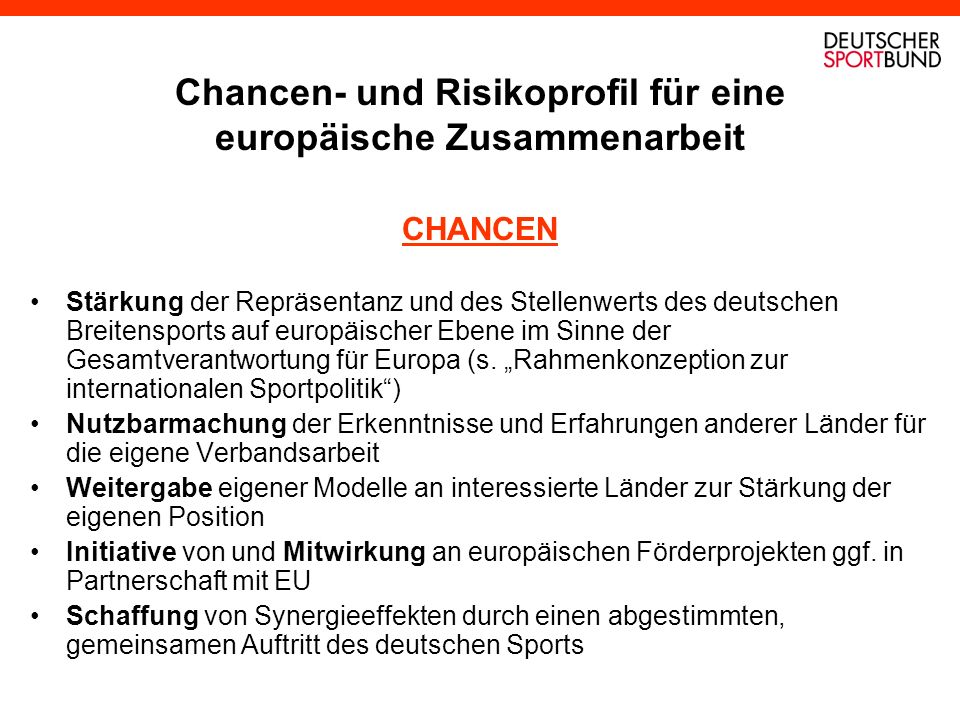 Chancen- und Risikoprofil für eine europäische Zusammenarbeit CHANCEN Stärkung der Repräsentanz und des Stellenwerts des deutschen Breitensports auf europäischer Ebene im Sinne der Gesamtverantwortung für Europa (s.