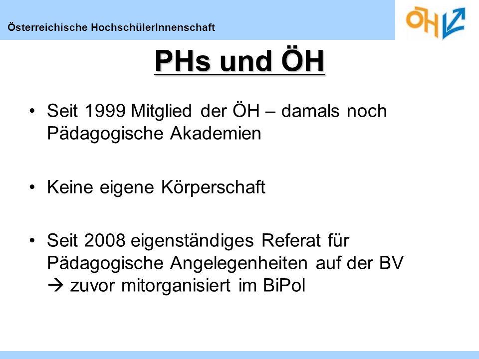 Österreichische HochschülerInnenschaft PHs und ÖH Seit 1999 Mitglied der ÖH – damals noch Pädagogische Akademien Keine eigene Körperschaft Seit 2008 eigenständiges Referat für Pädagogische Angelegenheiten auf der BV zuvor mitorganisiert im BiPol
