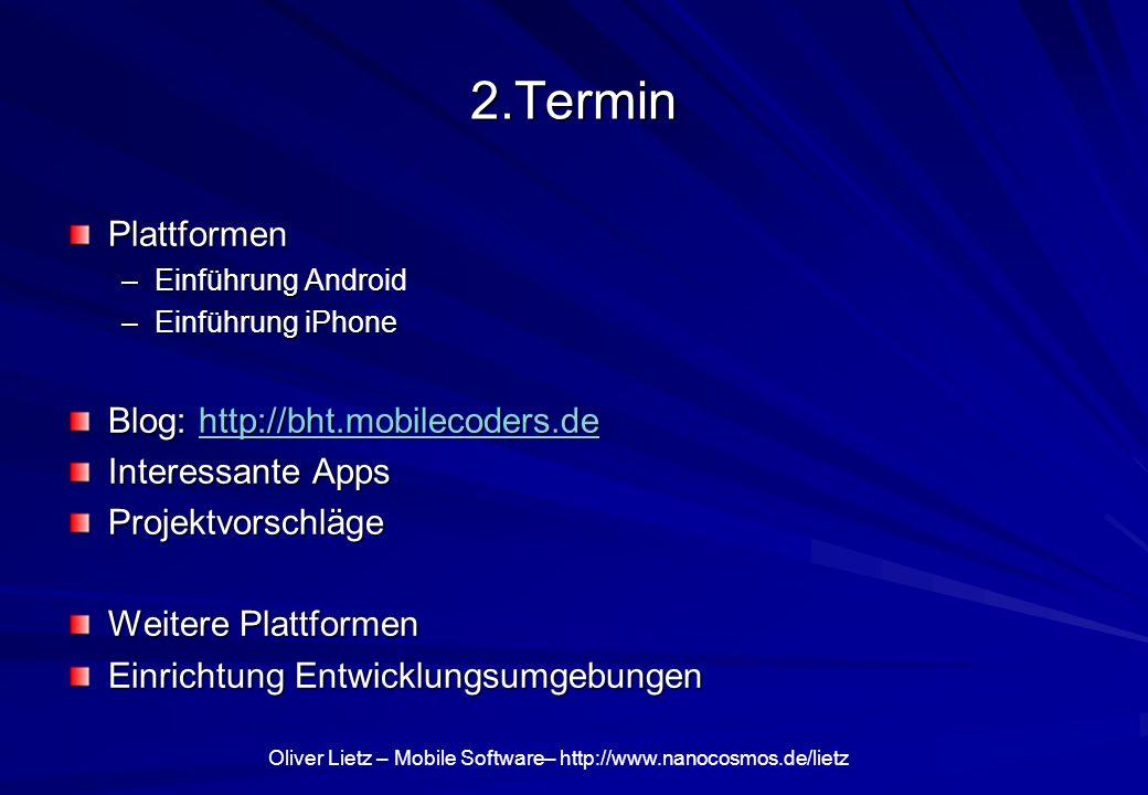 Oliver Lietz – Mobile Software– http://www.nanocosmos.de/lietz Plattformen: Android Android SDK: http://developer.android.com http://developer.android.com Eclipse: Java Development Android Platform –Versionen 1.0 (alt), 1.5, 1.6, 2.0, 2.1 Native Developer Kit (NDK): C/C++ Web Apps.
