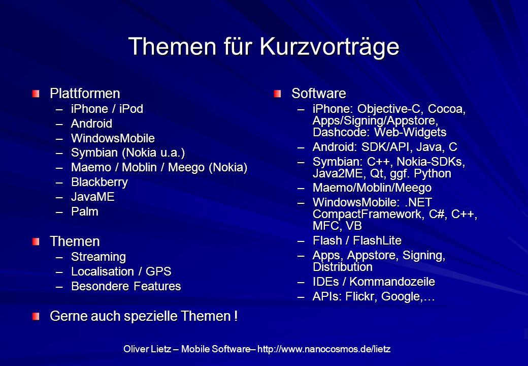 Oliver Lietz – Mobile Software– http://www.nanocosmos.de/lietz Themen für Kurzvorträge Plattformen –iPhone / iPod –Android –WindowsMobile –Symbian (Nokia u.a.) –Maemo / Moblin / Meego (Nokia) –Blackberry –JavaME –Palm Themen –Streaming –Localisation / GPS –Besondere Features Gerne auch spezielle Themen .