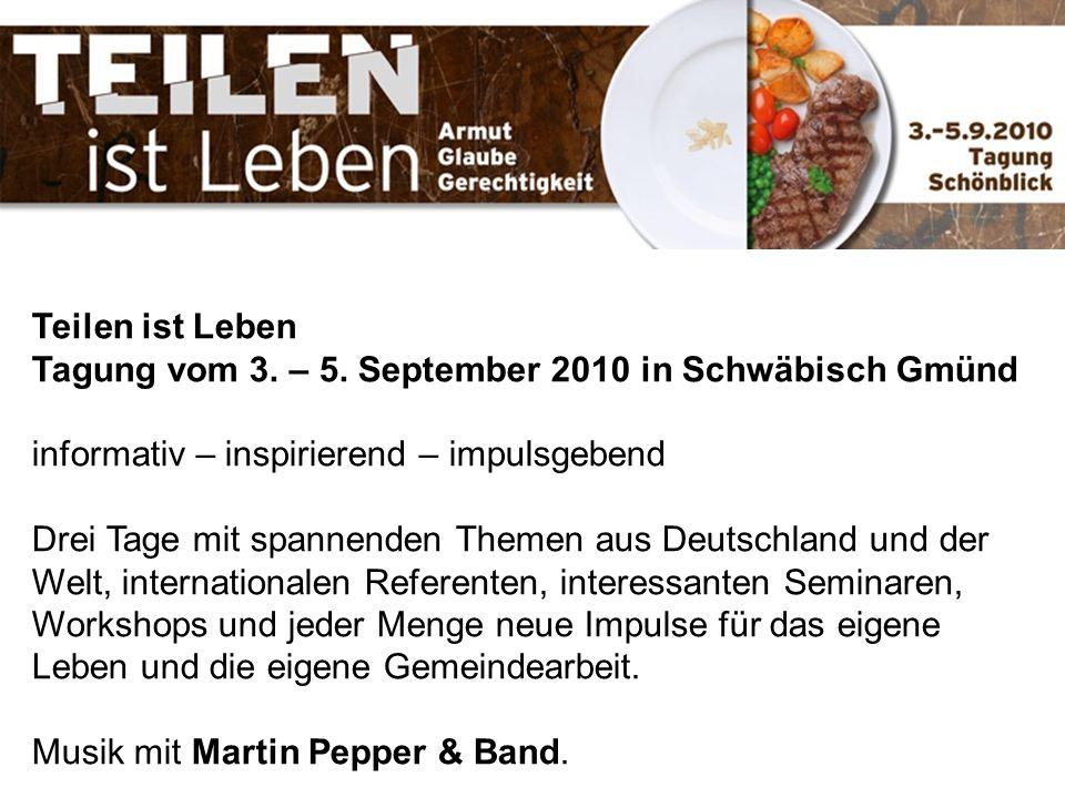 Teilen ist Leben Tagung vom 3. – 5. September 2010 in Schwäbisch Gmünd informativ – inspirierend – impulsgebend Drei Tage mit spannenden Themen aus De