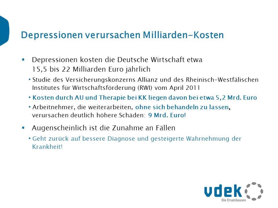 Depressionen verursachen Milliarden-Kosten Depressionen kosten die Deutsche Wirtschaft etwa 15,5 bis 22 Milliarden Euro jährlich Studie des Versicheru