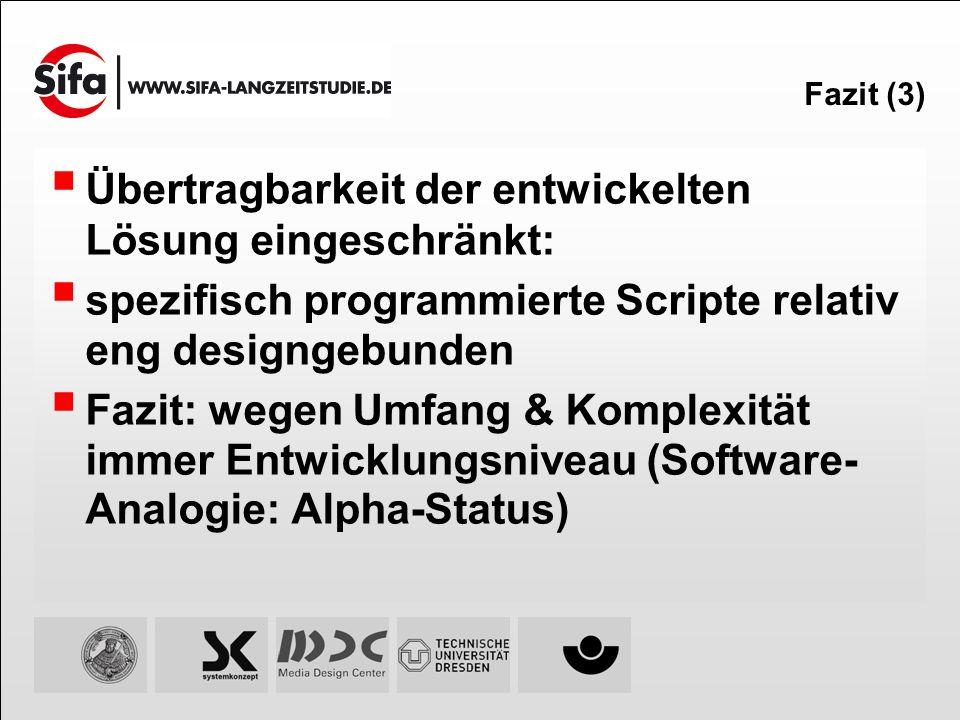 Fazit (3) Übertragbarkeit der entwickelten Lösung eingeschränkt: spezifisch programmierte Scripte relativ eng designgebunden Fazit: wegen Umfang & Kom