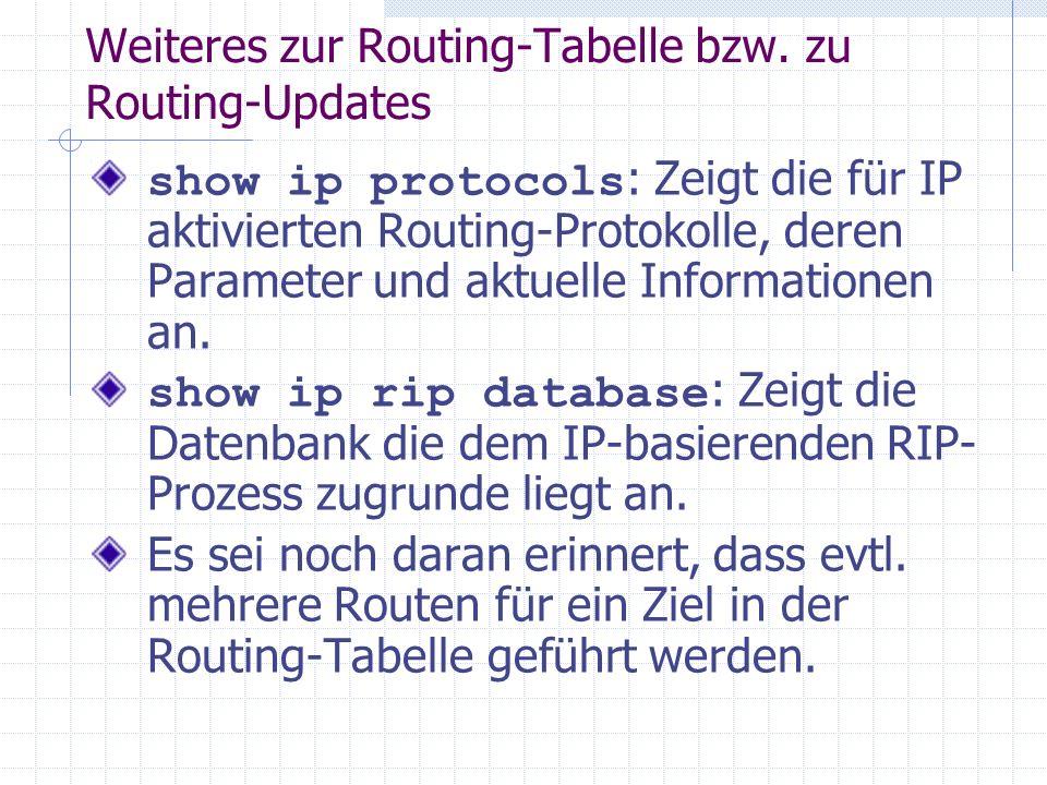 Weiteres zur Routing-Tabelle bzw. zu Routing-Updates show ip protocols : Zeigt die für IP aktivierten Routing-Protokolle, deren Parameter und aktuelle