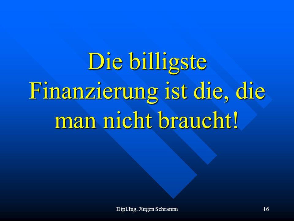 Dipl.Ing. Jürgen Schramm16 Die billigste Finanzierung ist die, die man nicht braucht!