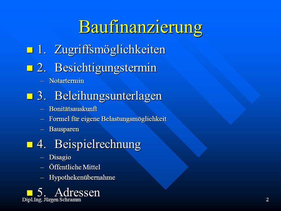 Dipl.Ing. Jürgen Schramm2 Baufinanzierung n 1.Zugriffsmöglichkeiten n 2.Besichtigungstermin –Notartermin n 3.Beleihungsunterlagen –Bonitätsauskunft –F