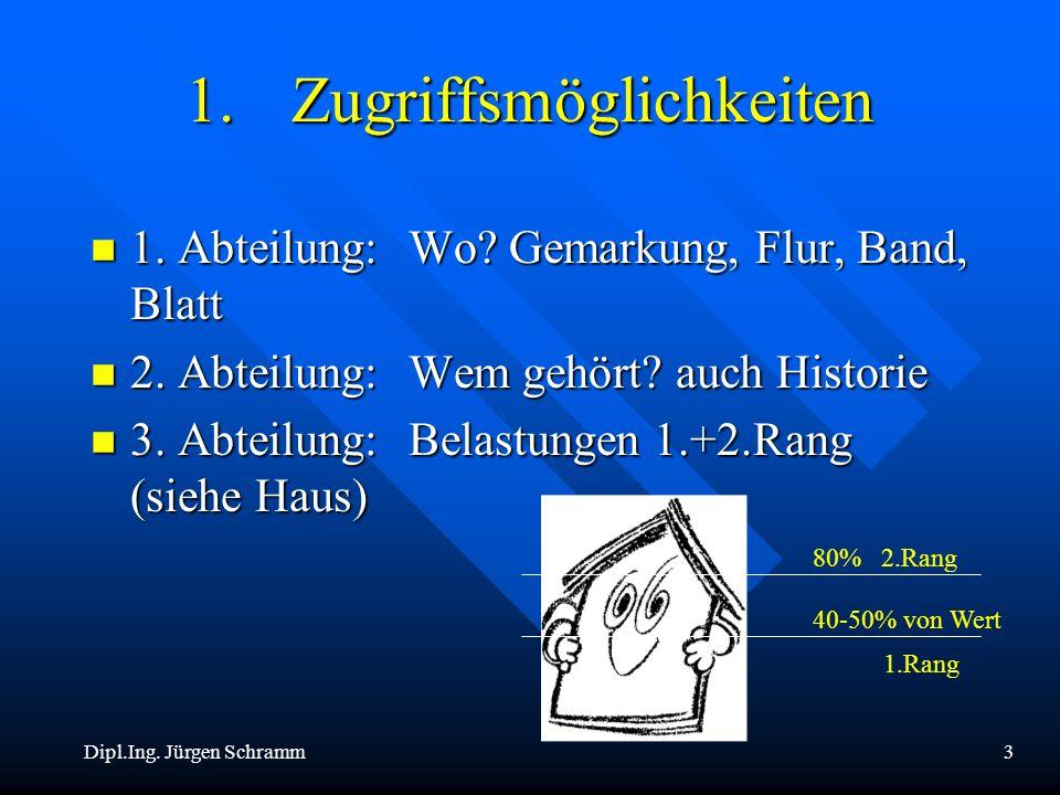 Dipl.Ing. Jürgen Schramm3 1.Zugriffsmöglichkeiten n 1. Abteilung:Wo? Gemarkung, Flur, Band, Blatt n 2. Abteilung:Wem gehört? auch Historie n 3. Abteil