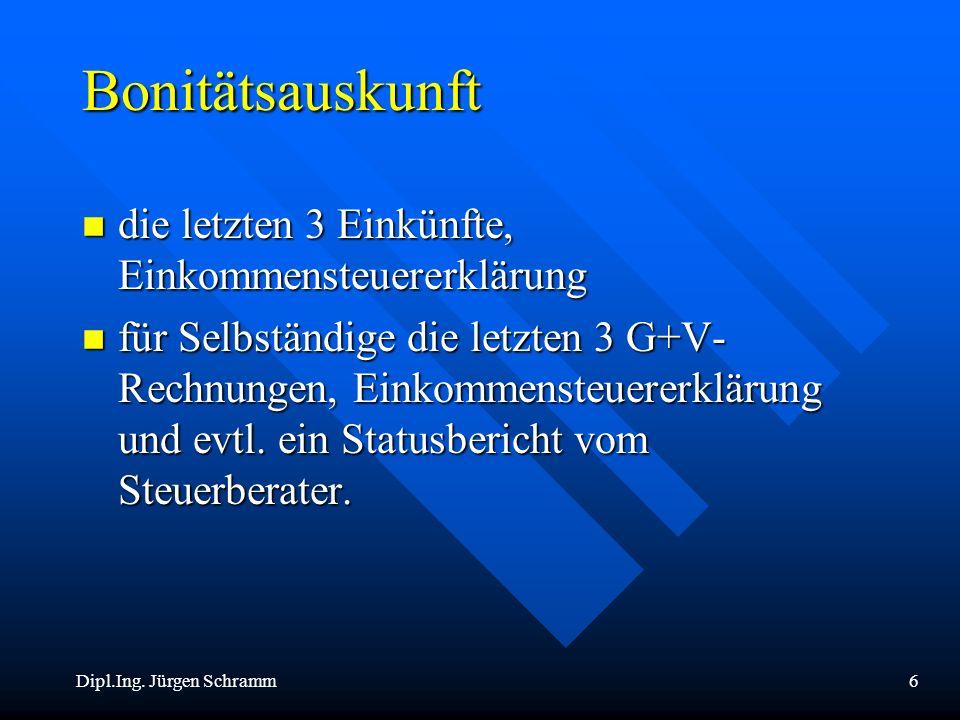 Dipl.Ing. Jürgen Schramm6 Bonitätsauskunft n die letzten 3 Einkünfte, Einkommensteuererklärung n für Selbständige die letzten 3 G+V- Rechnungen, Einko