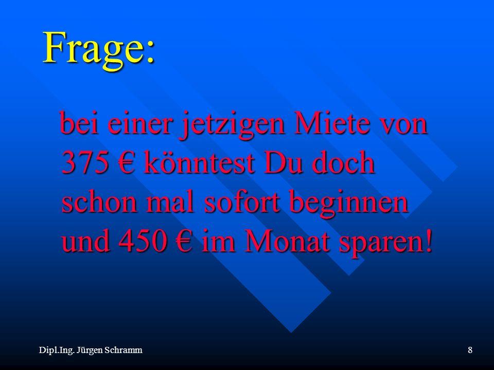 Dipl.Ing. Jürgen Schramm8 Frage: bei einer jetzigen Miete von 375 könntest Du doch schon mal sofort beginnen und 450 im Monat sparen! bei einer jetzig