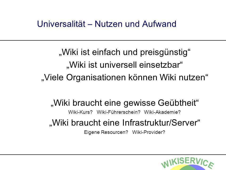 Universalität – Nutzen und Aufwand Wiki ist einfach und preisgünstig Wiki ist universell einsetzbar Viele Organisationen können Wiki nutzen Wiki braucht eine gewisse Geübtheit Wiki-Kurs.