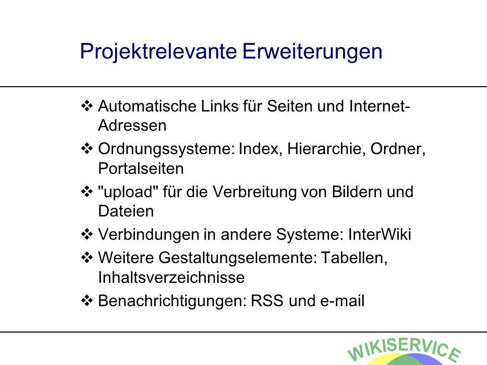 Projektrelevante Erweiterungen Automatische Links für Seiten und Internet- Adressen Ordnungssysteme: Index, Hierarchie, Ordner, Portalseiten upload für die Verbreitung von Bildern und Dateien Verbindungen in andere Systeme: InterWiki Weitere Gestaltungselemente: Tabellen, Inhaltsverzeichnisse Benachrichtigungen: RSS und e-mail