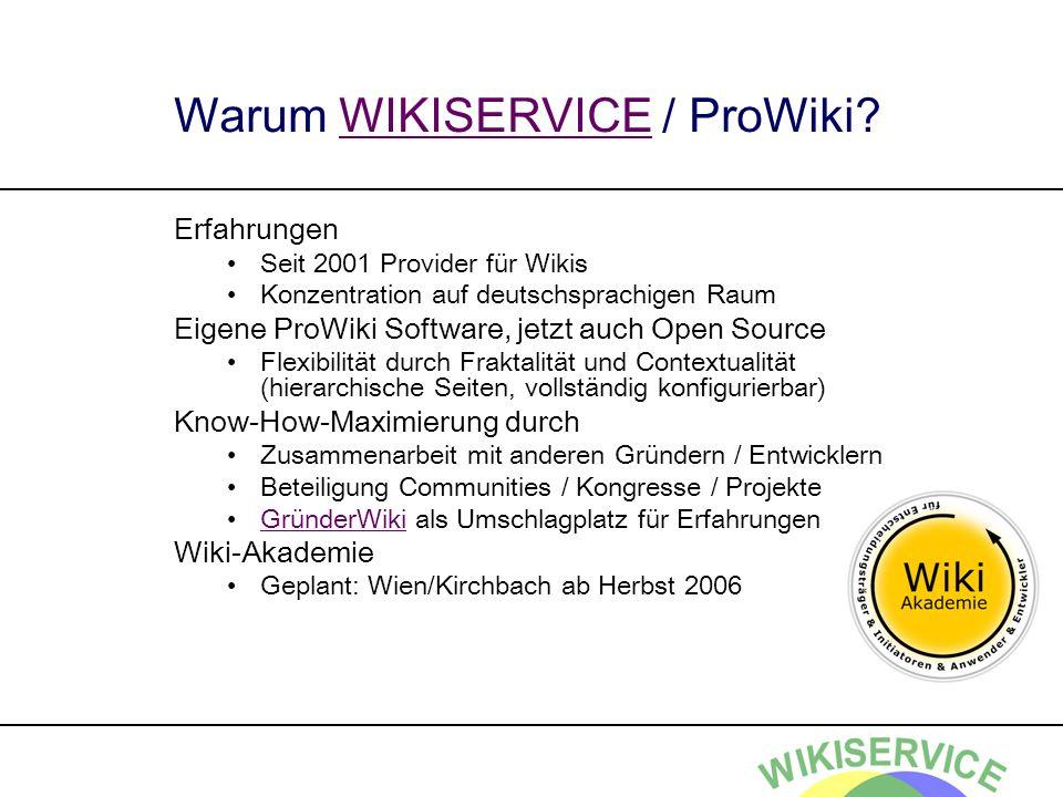 Warum WIKISERVICE / ProWiki?WIKISERVICE Erfahrungen Seit 2001 Provider für Wikis Konzentration auf deutschsprachigen Raum Eigene ProWiki Software, jetzt auch Open Source Flexibilität durch Fraktalität und Contextualität (hierarchische Seiten, vollständig konfigurierbar) Know-How-Maximierung durch Zusammenarbeit mit anderen Gründern / Entwicklern Beteiligung Communities / Kongresse / Projekte GründerWiki als Umschlagplatz für ErfahrungenGründerWiki Wiki-Akademie Geplant: Wien/Kirchbach ab Herbst 2006