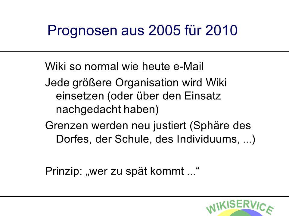 Prognosen aus 2005 für 2010 Wiki so normal wie heute e-Mail Jede größere Organisation wird Wiki einsetzen (oder über den Einsatz nachgedacht haben) Grenzen werden neu justiert (Sphäre des Dorfes, der Schule, des Individuums,...) Prinzip: wer zu spät kommt...