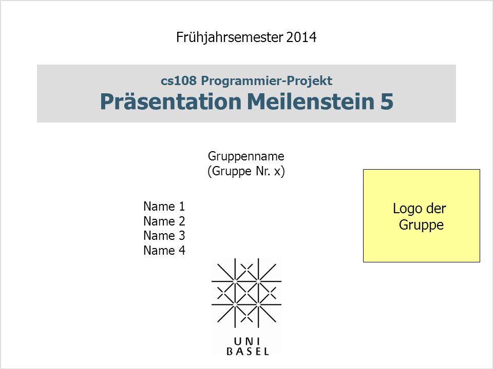 cs108 Programmier-Projekt Präsentation Meilenstein 5 Frühjahrsemester 2014 Gruppenname (Gruppe Nr. x) Name 1 Name 2 Name 3 Name 4 Logo der Gruppe