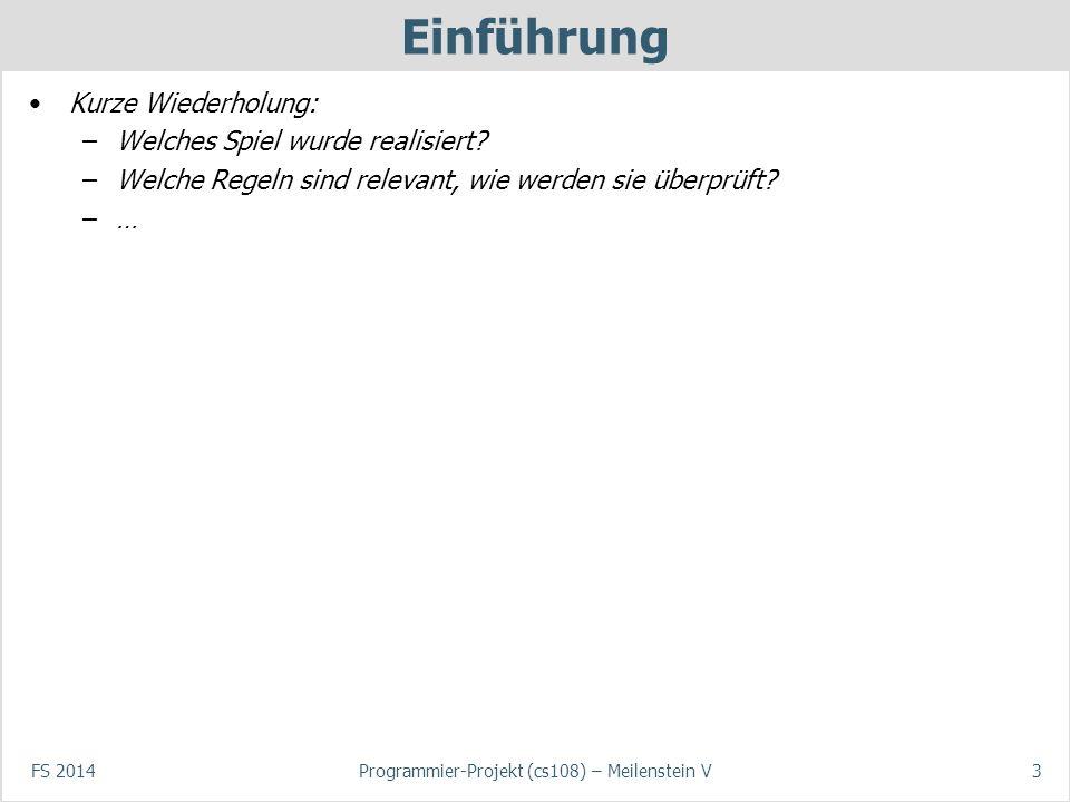 FS 2014Programmier-Projekt (cs108) – Meilenstein V3 Einführung Kurze Wiederholung: –Welches Spiel wurde realisiert? –Welche Regeln sind relevant, wie
